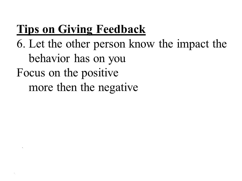 Tips on Giving Feedback 6.Let the other person know the impact the behavior has on you Focus on the positive more then the negative