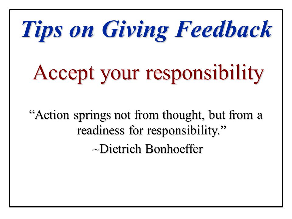 """Tips on Giving Feedback Accept your responsibility Accept your responsibility """"Action springs not from thought, but from a readiness for responsibilit"""