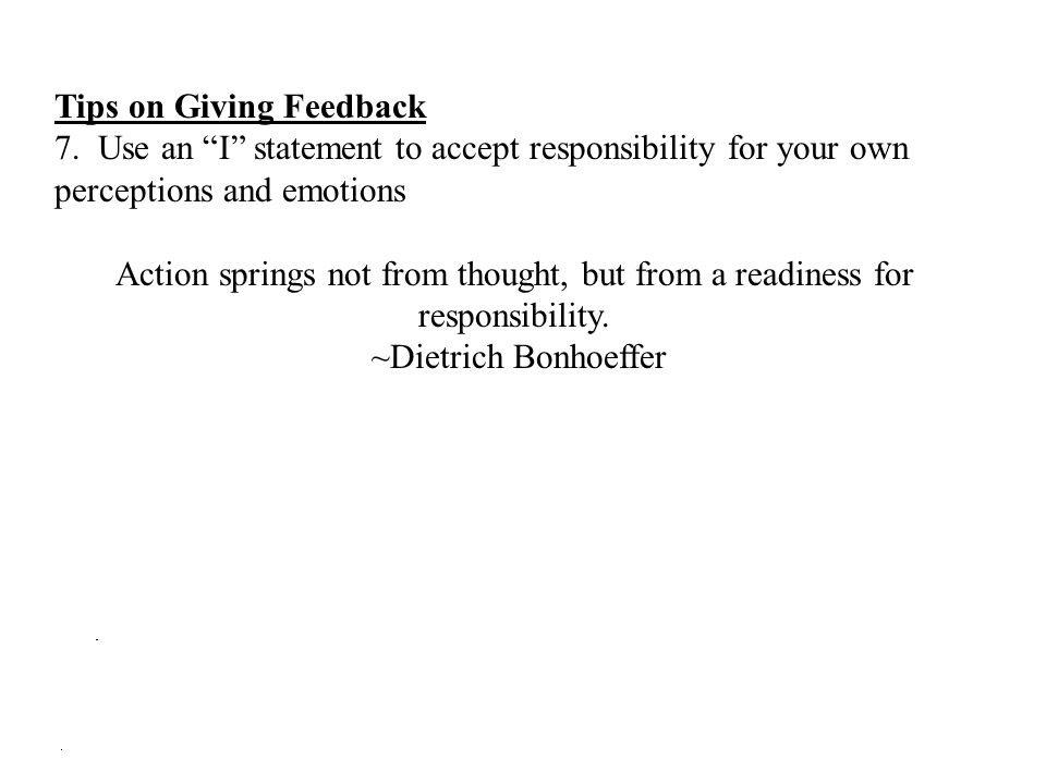 """Tips on Giving Feedback 7. Use an """"I"""" statement to accept responsibility for your own perceptions and emotions Action springs not from thought, but fr"""