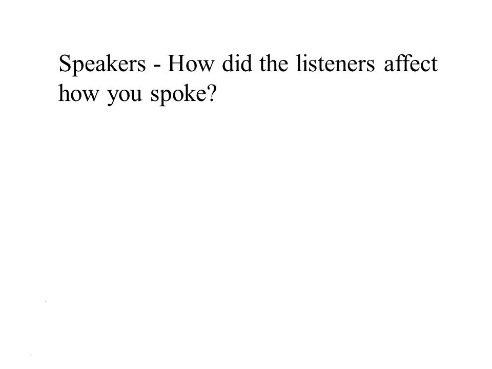 Speakers - How did the listeners affect how you spoke?