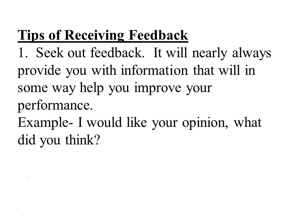 Tips of Receiving Feedback 1. Seek out feedback. It will nearly always provide you with information that will in some way help you improve your perfor