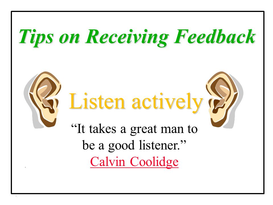 """Tips on Receiving Feedback Listen actively """"It takes a great man to be a good listener."""" Calvin Coolidge Calvin Coolidge"""