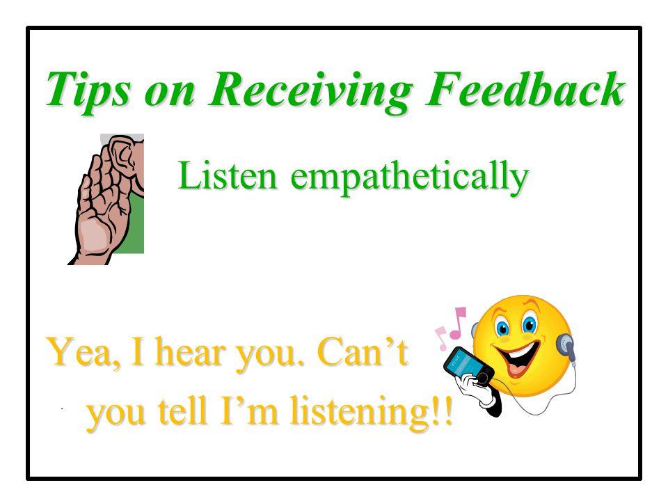 Tips on Receiving Feedback Listen empathetically Listen empathetically Yea, I hear you. Can't Yea, I hear you. Can't you tell I'm listening!! you tell
