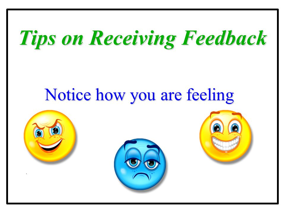 Tips on Receiving Feedback Notice how you are feeling Notice how you are feeling