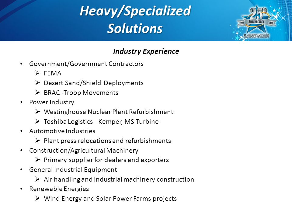 Domestic & International Heavy/Specialized Solutions Agent Managed Single Shipment Project Cargo  Ocean  Inland Marine  Rail  Super Heavy Haul Plant Relocations Power / Wind Energy Military Deployments Emergency Disaster Relief Onsite Project Management 8 Heavy/SpecializedSolutions