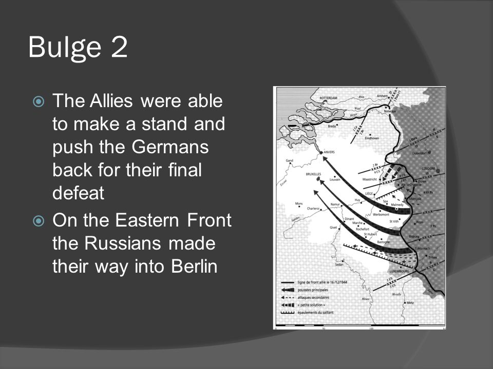 Bulge 2  The Allies were able to make a stand and push the Germans back for their final defeat  On the Eastern Front the Russians made their way into Berlin
