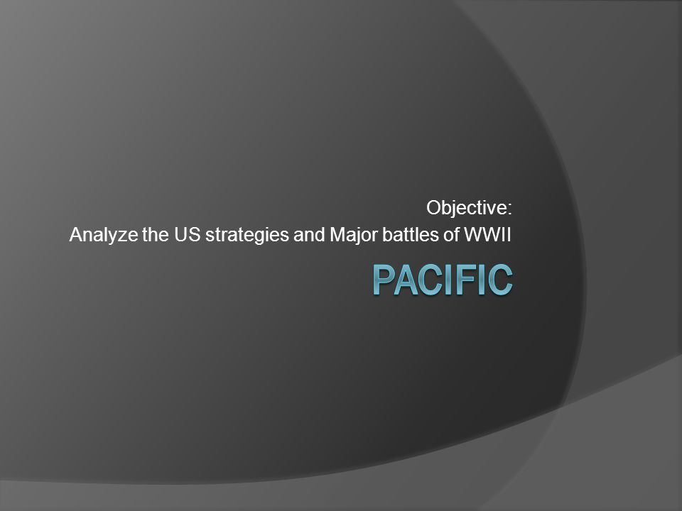 Objective: Analyze the US strategies and Major battles of WWII