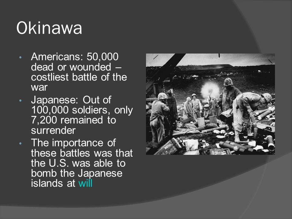 Okinawa Americans: 50,000 dead or wounded – costliest battle of the war Japanese: Out of 100,000 soldiers, only 7,200 remained to surrender The importance of these battles was that the U.S.