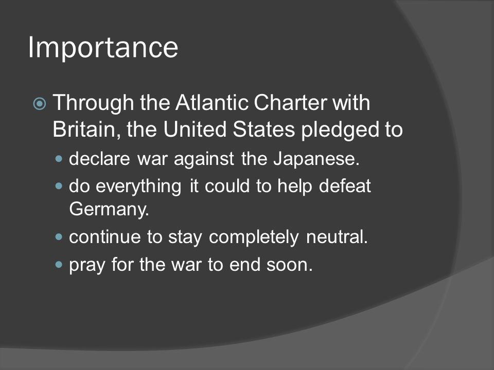 Importance  Through the Atlantic Charter with Britain, the United States pledged to declare war against the Japanese.