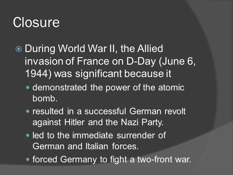 Closure  During World War II, the Allied invasion of France on D-Day (June 6, 1944) was significant because it demonstrated the power of the atomic bomb.