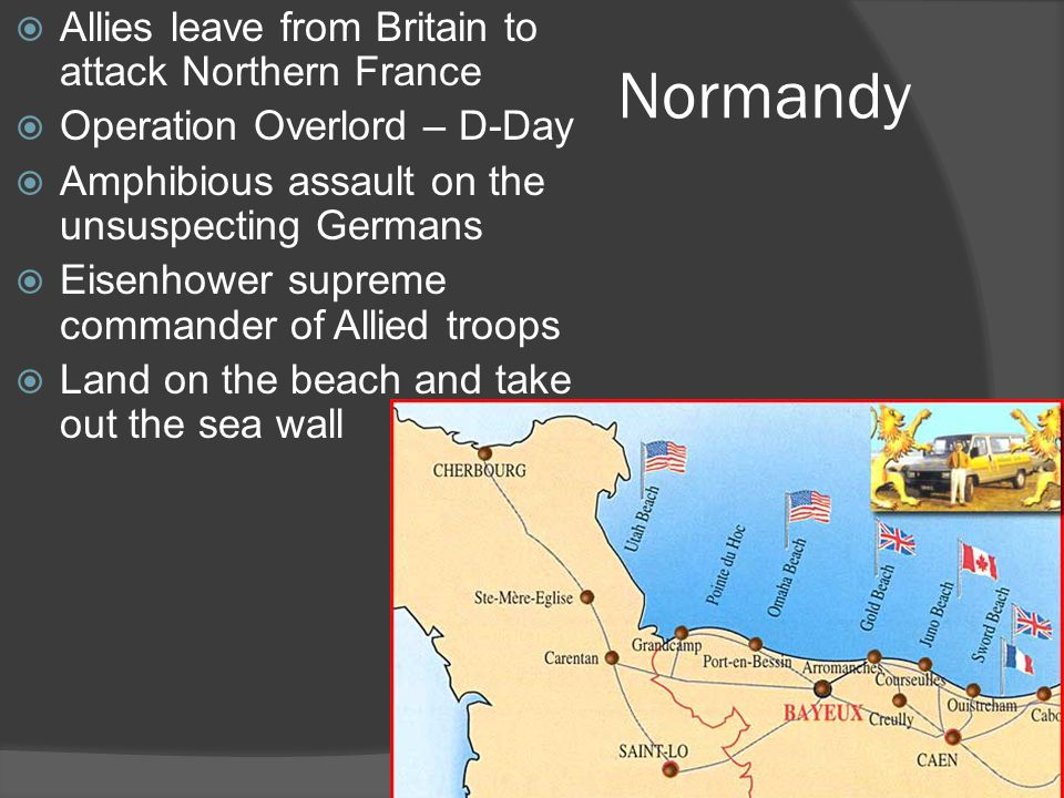 Normandy  Allies leave from Britain to attack Northern France  Operation Overlord – D-Day  Amphibious assault on the unsuspecting Germans  Eisenhower supreme commander of Allied troops  Land on the beach and take out the sea wall