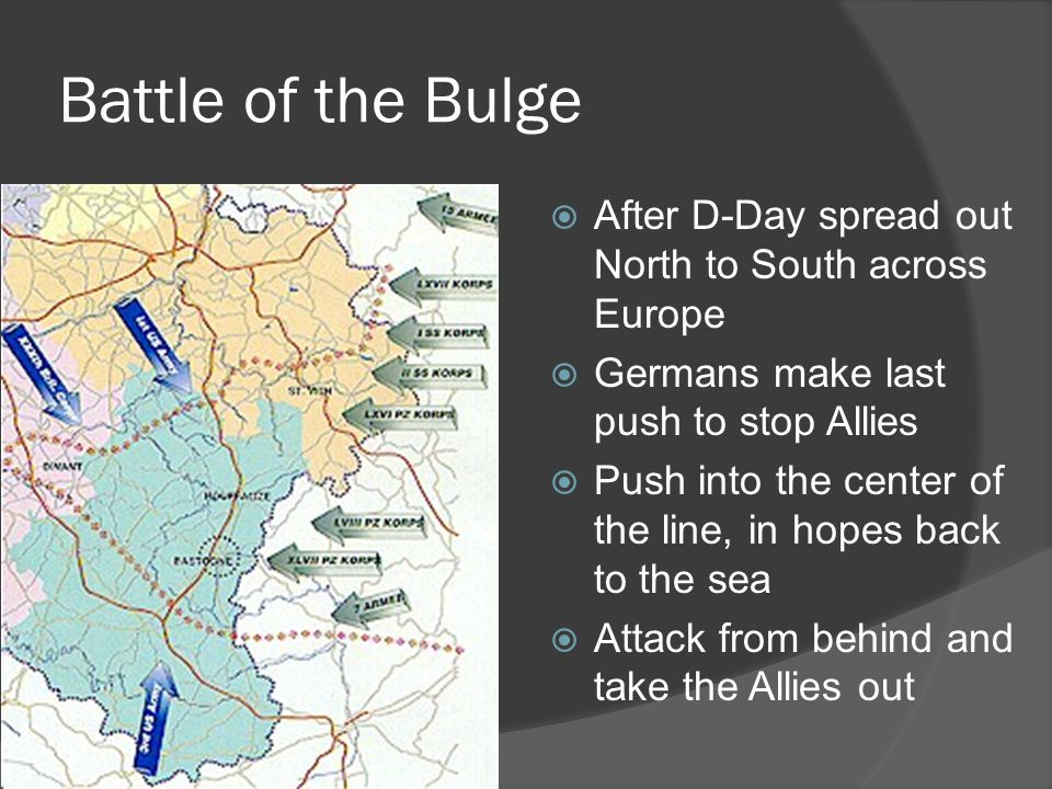 Battle of the Bulge  After D-Day spread out North to South across Europe  Germans make last push to stop Allies  Push into the center of the line, in hopes back to the sea  Attack from behind and take the Allies out