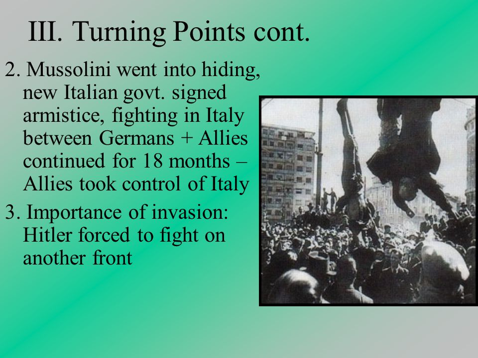 III. Turning Points cont. 2. Mussolini went into hiding, new Italian govt.