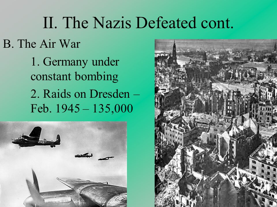 II. The Nazis Defeated cont. B. The Air War 1. Germany under constant bombing 2.