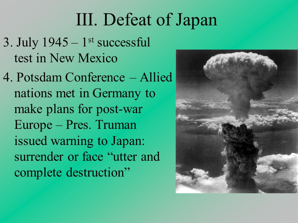 III. Defeat of Japan 3. July 1945 – 1 st successful test in New Mexico 4.