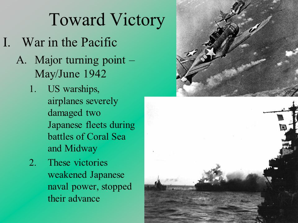 Toward Victory I.War in the Pacific A.Major turning point – May/June US warships, airplanes severely damaged two Japanese fleets during battles of Coral Sea and Midway 2.These victories weakened Japanese naval power, stopped their advance
