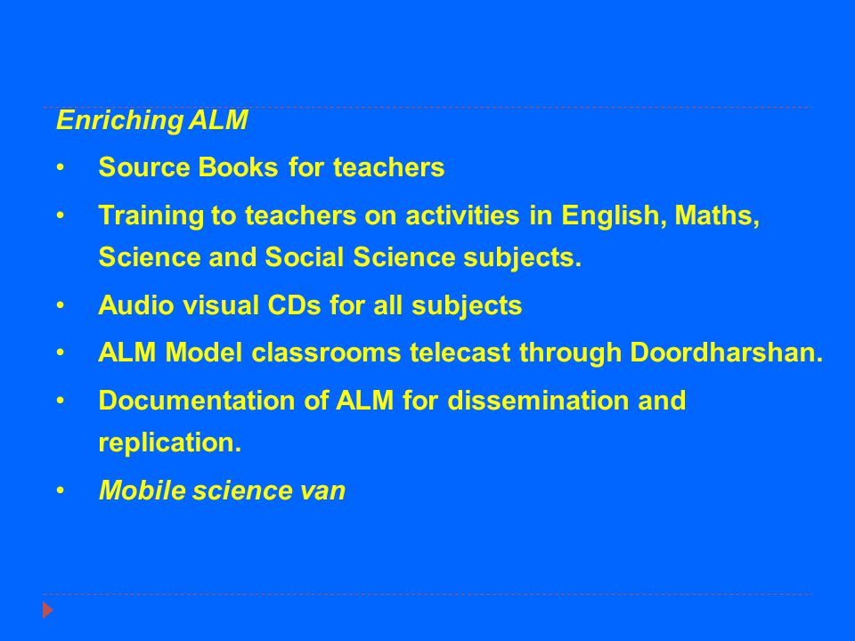 Enriching ALM Source Books for teachers Training to teachers on activities in English, Maths, Science and Social Science subjects. Audio visual CDs fo
