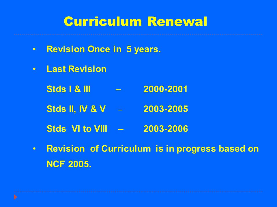 Curriculum Renewal Revision Once in 5 years. Last Revision Stds I & III– 2000-2001 Stds II, IV & V – 2003-2005 Stds VI to VIII –2003-2006 Revision of