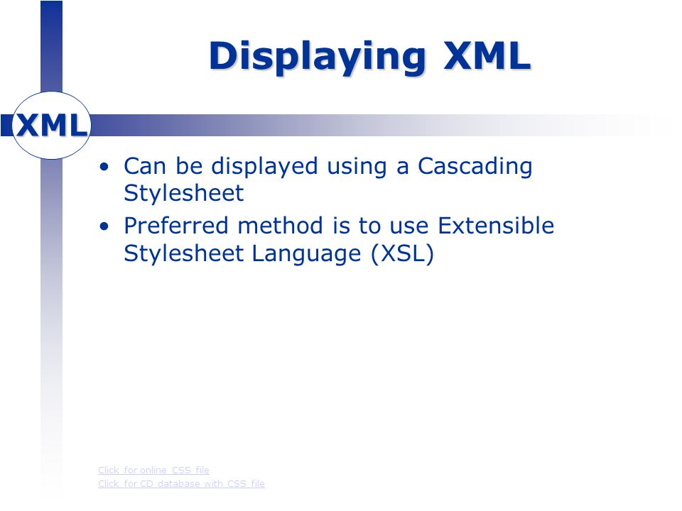 XML Displaying XML Can be displayed using a Cascading Stylesheet Preferred method is to use Extensible Stylesheet Language (XSL) Click for online CSS file Click for CD database with CSS file