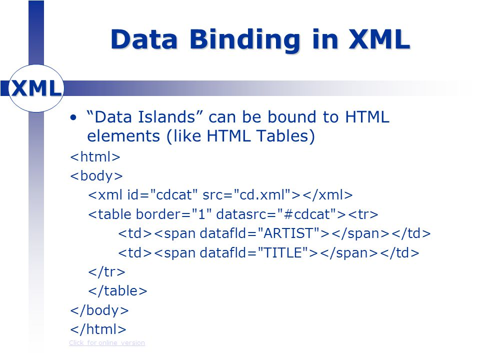 XML Data Binding in XML Data Islands can be bound to HTML elements (like HTML Tables) Click for online version