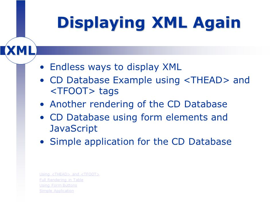 XML Displaying XML Again Endless ways to display XML CD Database Example using and tags Another rendering of the CD Database CD Database using form elements and JavaScript Simple application for the CD Database Using and Full Rendering in Table Using Form Buttons Simple Application