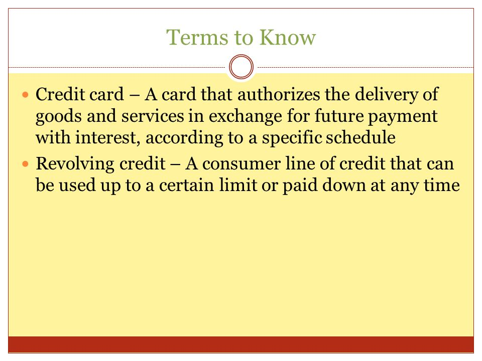 Terms to Know Credit card – A card that authorizes the delivery of goods and services in exchange for future payment with interest, according to a specific schedule Revolving credit – A consumer line of credit that can be used up to a certain limit or paid down at any time
