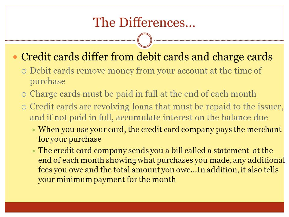 The Differences… Credit cards differ from debit cards and charge cards  Debit cards remove money from your account at the time of purchase  Charge cards must be paid in full at the end of each month  Credit cards are revolving loans that must be repaid to the issuer, and if not paid in full, accumulate interest on the balance due  When you use your card, the credit card company pays the merchant for your purchase  The credit card company sends you a bill called a statement at the end of each month showing what purchases you made, any additional fees you owe and the total amount you owe…In addition, it also tells your minimum payment for the month