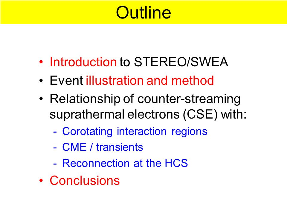 Introduction to STEREO/SWEA Event illustration and method Relationship of counter-streaming suprathermal electrons (CSE) with: -Corotating interaction regions -CME / transients -Reconnection at the HCS Conclusions Outline