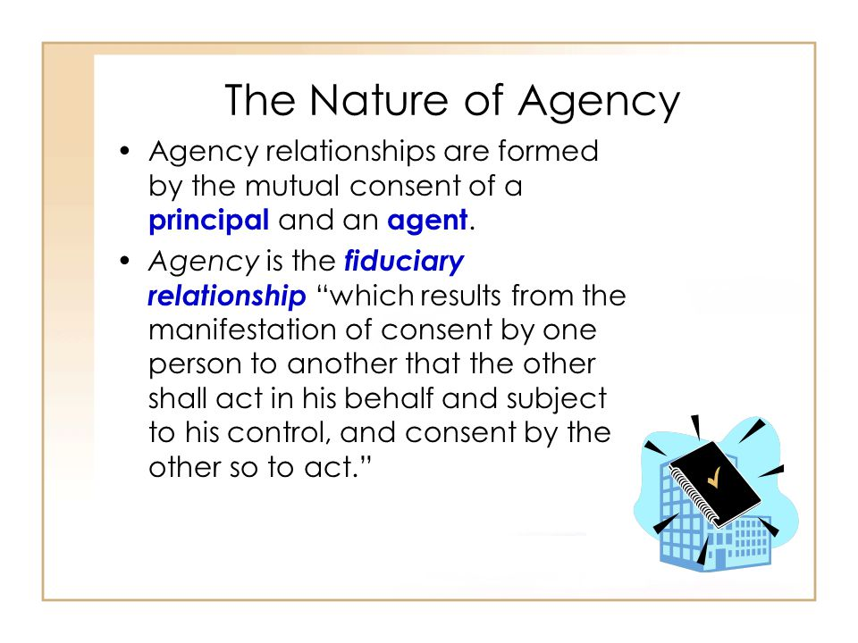 The Nature of Agency Agency relationships are formed by the mutual consent of a principal and an agent.
