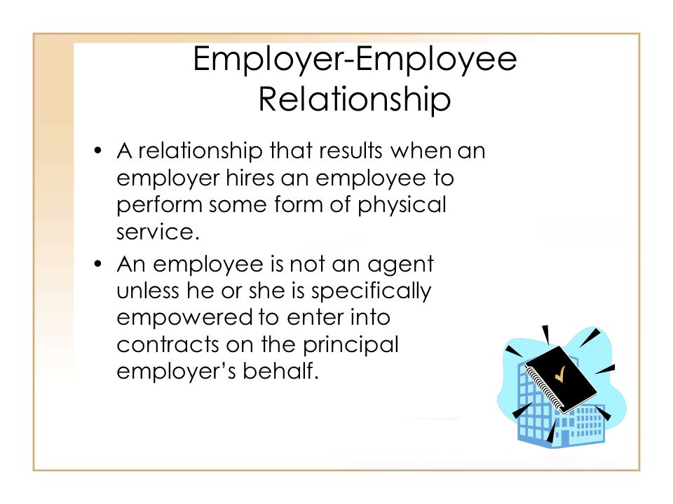 Employer-Employee Relationship A relationship that results when an employer hires an employee to perform some form of physical service.