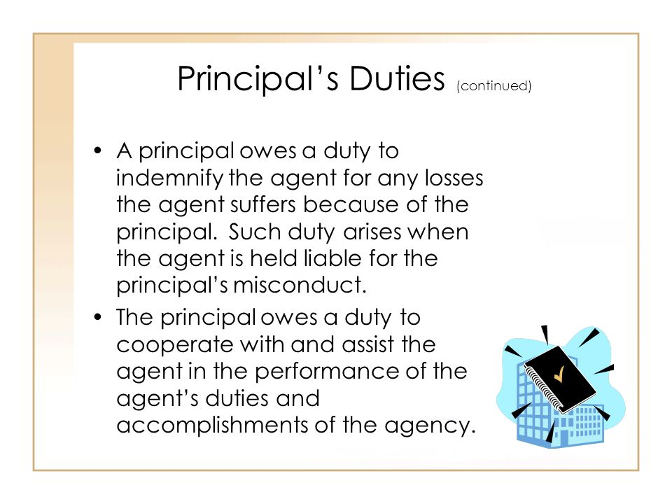 Principal's Duties (continued) A principal owes a duty to indemnify the agent for any losses the agent suffers because of the principal.
