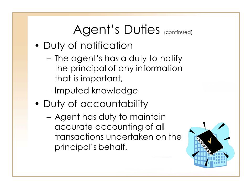 Agent's Duties (continued) Duty of notification –The agent's has a duty to notify the principal of any information that is important, –Imputed knowledge Duty of accountability –Agent has duty to maintain accurate accounting of all transactions undertaken on the principal's behalf.