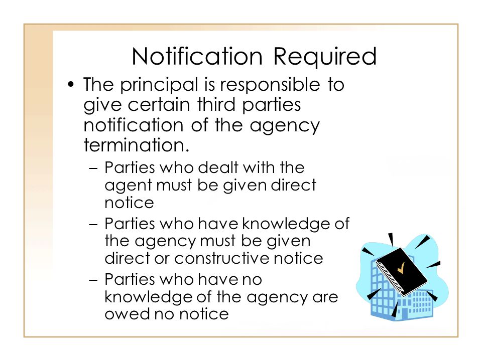 Notification Required The principal is responsible to give certain third parties notification of the agency termination.