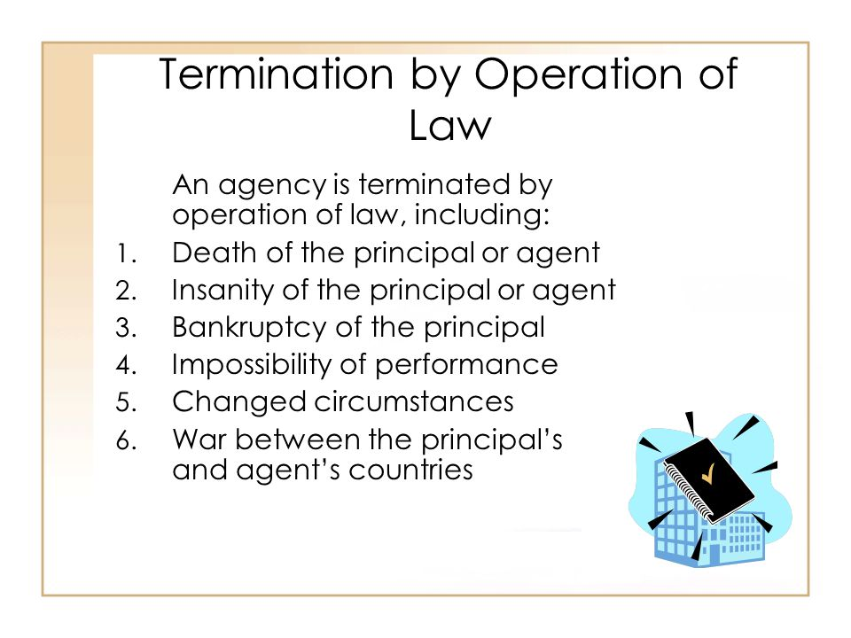 Termination by Operation of Law An agency is terminated by operation of law, including: 1.