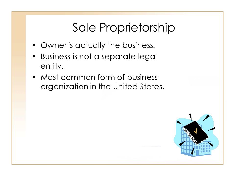 Sole Proprietorship Owner is actually the business.