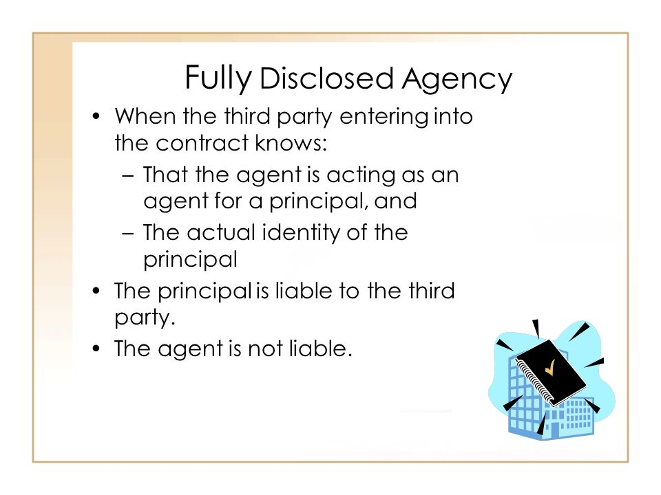 Fully Disclosed Agency When the third party entering into the contract knows: –That the agent is acting as an agent for a principal, and –The actual identity of the principal The principal is liable to the third party.