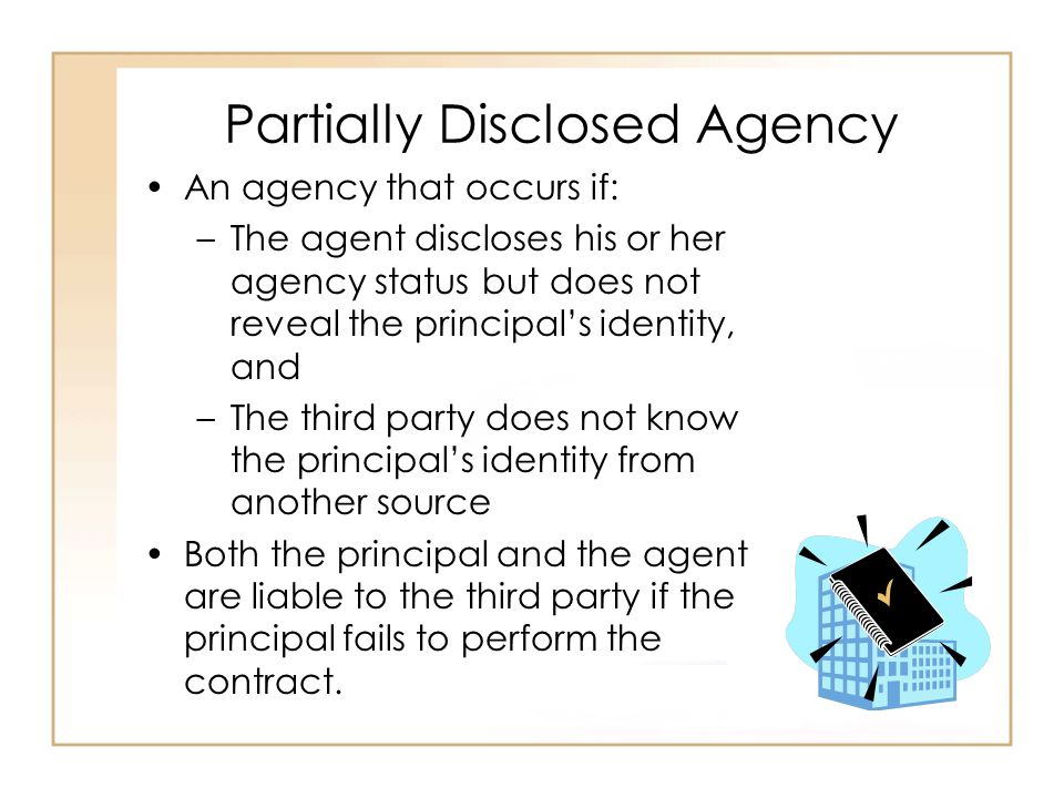 Partially Disclosed Agency An agency that occurs if: –The agent discloses his or her agency status but does not reveal the principal's identity, and –The third party does not know the principal's identity from another source Both the principal and the agent are liable to the third party if the principal fails to perform the contract.