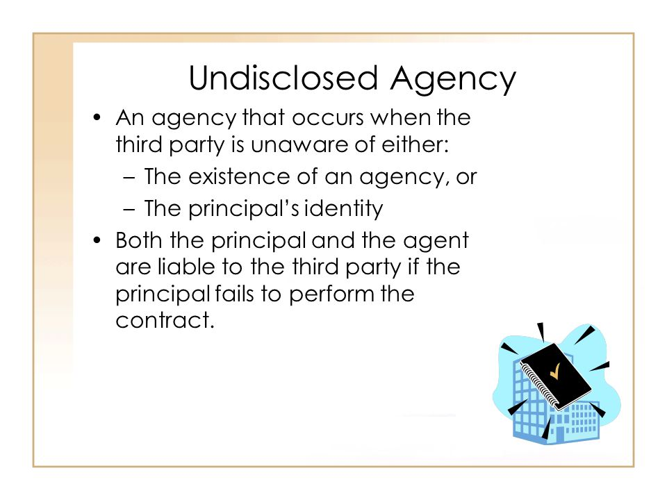 Undisclosed Agency An agency that occurs when the third party is unaware of either: –The existence of an agency, or –The principal's identity Both the principal and the agent are liable to the third party if the principal fails to perform the contract.