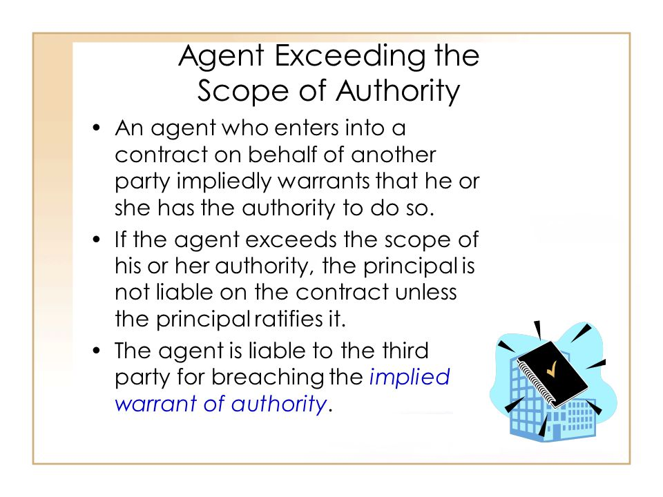 Agent Exceeding the Scope of Authority An agent who enters into a contract on behalf of another party impliedly warrants that he or she has the authority to do so.