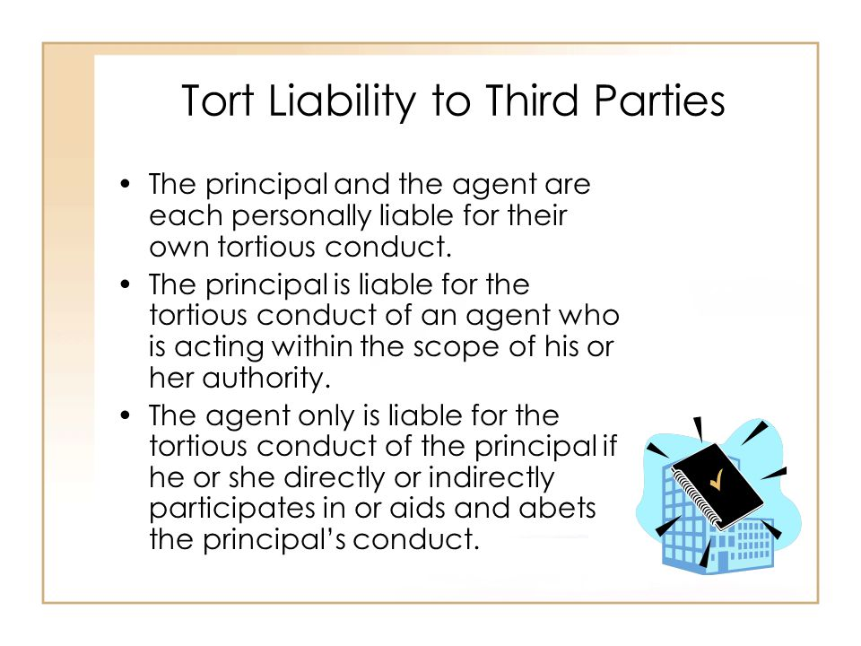Tort Liability to Third Parties The principal and the agent are each personally liable for their own tortious conduct.