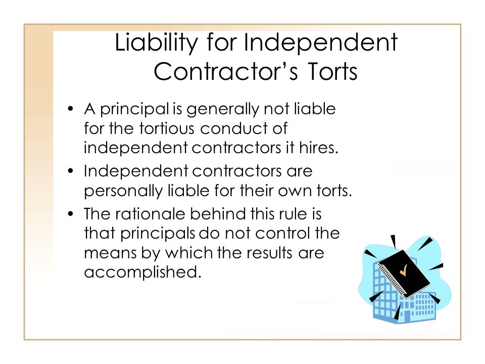 Liability for Independent Contractor's Torts A principal is generally not liable for the tortious conduct of independent contractors it hires.
