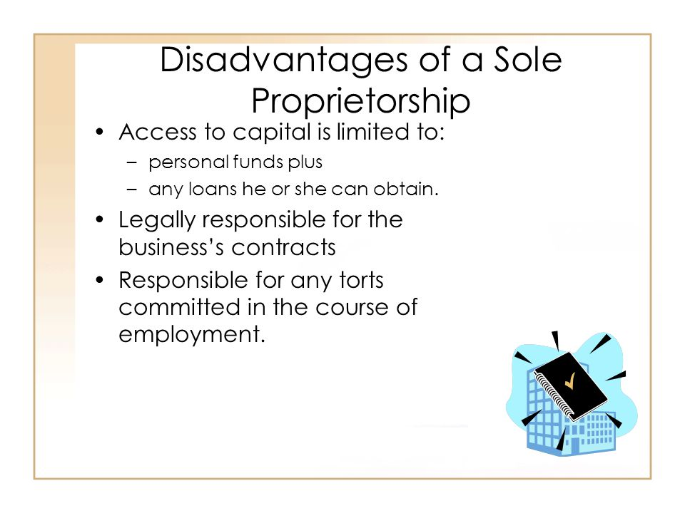 Disadvantages of a Sole Proprietorship Access to capital is limited to: –personal funds plus –any loans he or she can obtain.