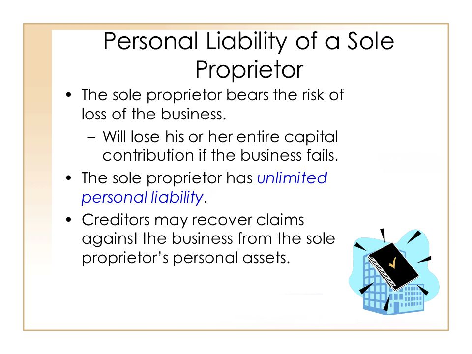 Personal Liability of a Sole Proprietor The sole proprietor bears the risk of loss of the business.