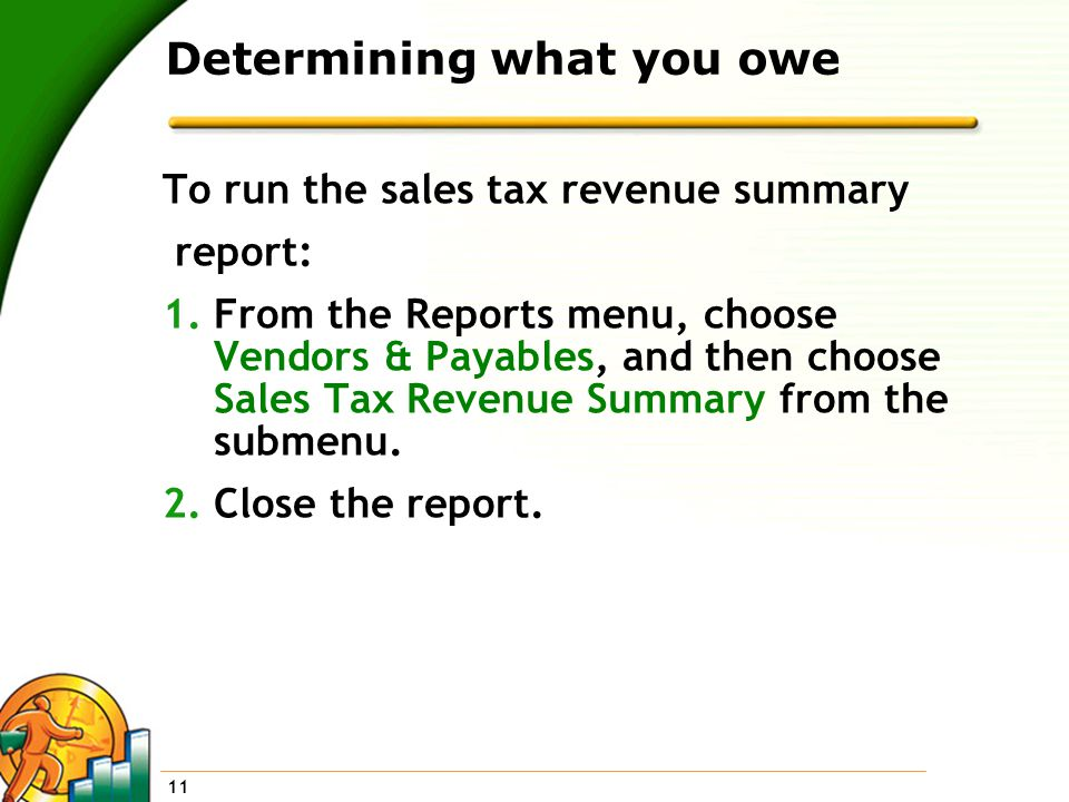 11 Determining what you owe To run the sales tax revenue summary report: 1.From the Reports menu, choose Vendors & Payables, and then choose Sales Tax Revenue Summary from the submenu.