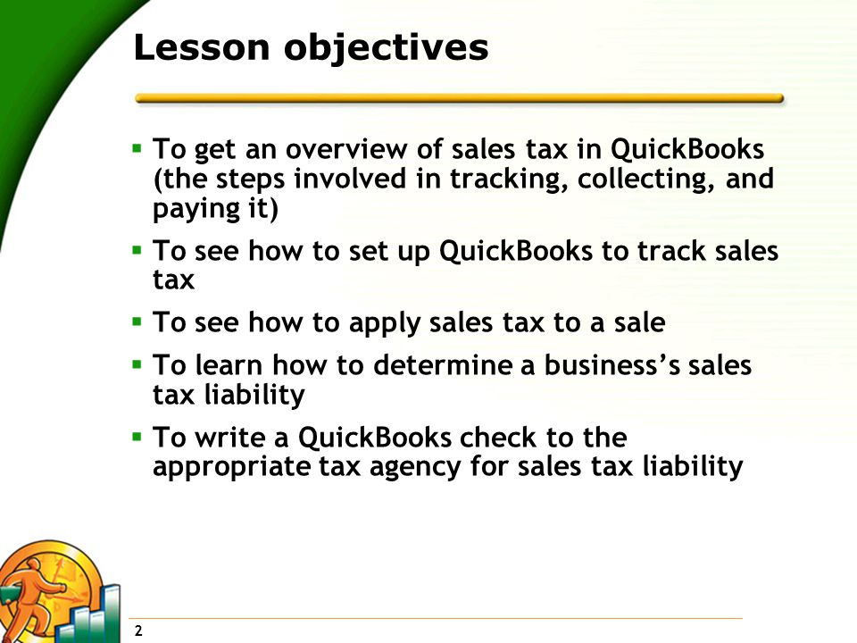 2 Lesson objectives  To get an overview of sales tax in QuickBooks (the steps involved in tracking, collecting, and paying it)  To see how to set up QuickBooks to track sales tax  To see how to apply sales tax to a sale  To learn how to determine a business's sales tax liability  To write a QuickBooks check to the appropriate tax agency for sales tax liability