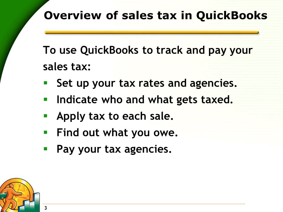 3 Overview of sales tax in QuickBooks To use QuickBooks to track and pay your sales tax:  Set up your tax rates and agencies.