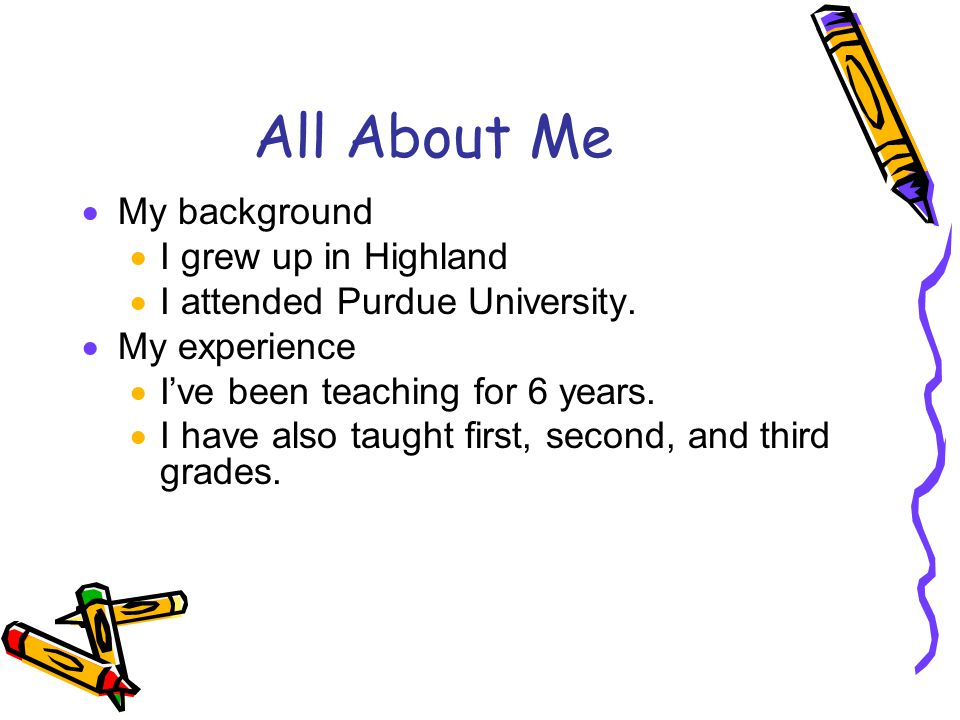 All About Me  My background  I grew up in Highland  I attended Purdue University.