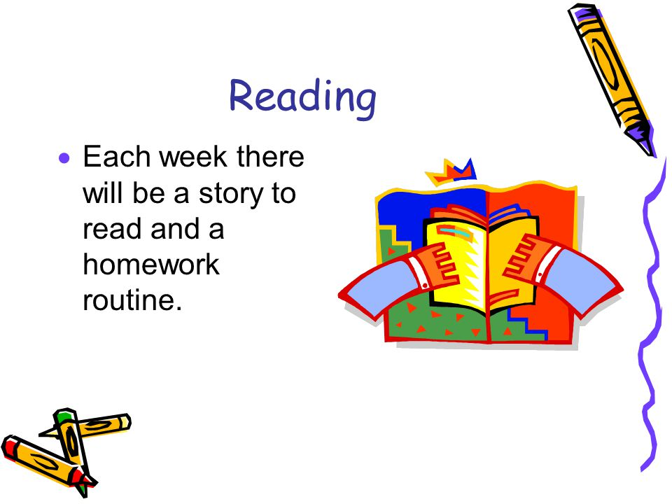 Reading  Each week there will be a story to read and a homework routine.