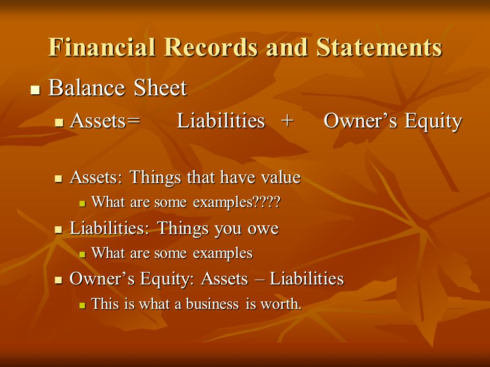 Financial Records and Statements Balance Sheet Balance Sheet Assets=Liabilities +Owner's Equity Assets=Liabilities +Owner's Equity Assets: Things that have value Assets: Things that have value What are some examples .