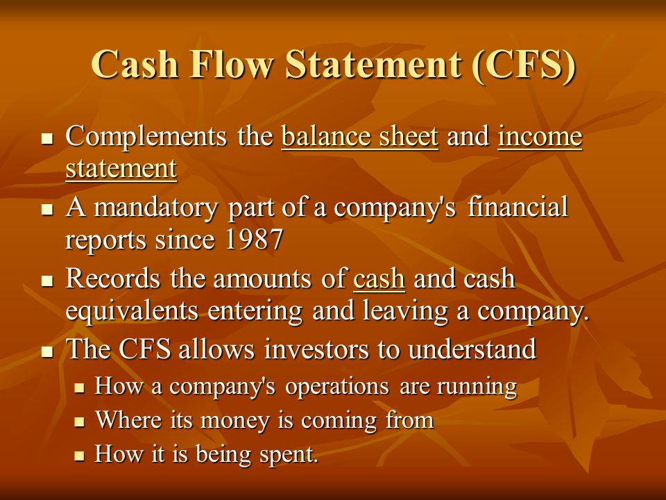 Cash Flow Statement (CFS) Complements the balance sheet and income statement Complements the balance sheet and income statementbalance sheetincome statementbalance sheetincome statement A mandatory part of a company s financial reports since 1987 A mandatory part of a company s financial reports since 1987 Records the amounts of cash and cash equivalents entering and leaving a company.